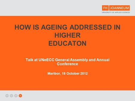 HOW IS AGEING ADDRESSED IN HIGHER EDUCATON Talk at UNeECC General Assembly and Annual Conference Maribor, 18 October 2012.