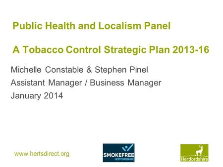 Www.hertsdirect.org Public Health and Localism Panel A Tobacco Control Strategic Plan 2013-16 Michelle Constable & Stephen Pinel Assistant Manager / Business.