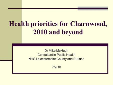 Health priorities for Charnwood, 2010 and beyond Dr Mike McHugh Consultant in Public Health NHS Leicestershire County and Rutland 7/9/10.