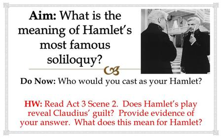 Do Now: Who would you cast as your Hamlet? HW: Read Act 3 Scene 2. Does Hamlet's play reveal Claudius' guilt? Provide evidence of your answer. What does.
