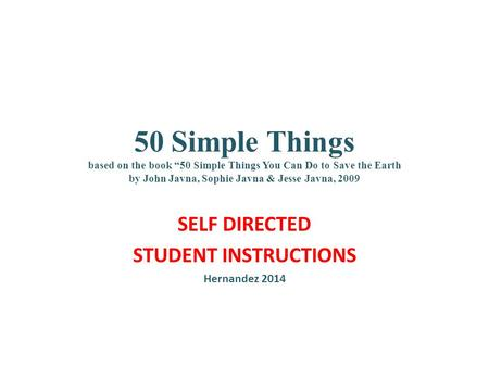 "50 Simple Things based on the book ""50 Simple Things You Can Do to Save the Earth by John Javna, Sophie Javna & Jesse Javna, 2009 SELF DIRECTED STUDENT."