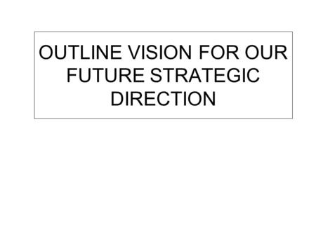 OUTLINE VISION FOR OUR FUTURE STRATEGIC DIRECTION.