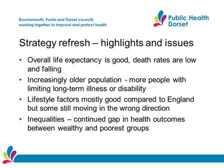 Strategy refresh – highlights and issues Overall life expectancy is good, death rates are low and falling Increasingly older population - more people with.