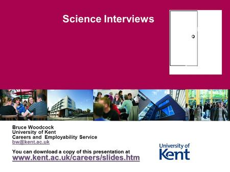 Science Interviews Bruce Woodcock University of Kent Careers and Employability Service You can download a copy of this presentation at