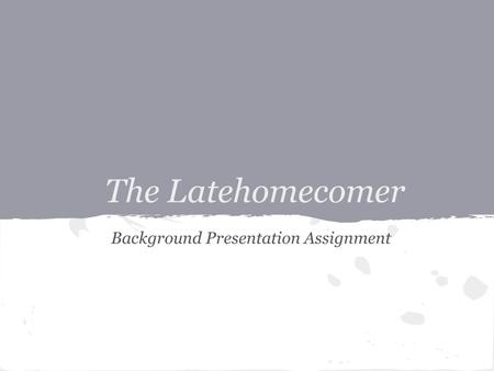 The Latehomecomer Background Presentation Assignment.