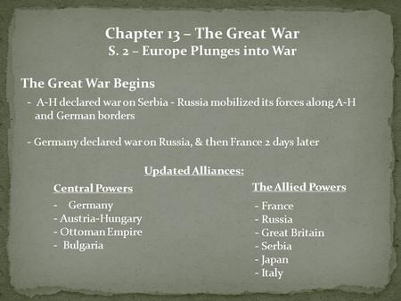 Chapter 13 – The Great War S. 2 – Europe Plunges into War The Great War Begins - A-H declared war on Serbia - Russia mobilized its forces along A-H and.