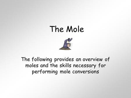 The Mole The following provides an overview of moles and the skills necessary for performing mole conversions.