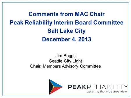 Jim Baggs Seattle City Light Chair, Members Advisory Committee Comments from MAC Chair Peak Reliability Interim Board Committee Salt Lake City December.