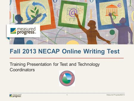 Measured Progress ©2013 1 Fall 2013 NECAP Online Writing Test Training Presentation for Test and Technology Coordinators.