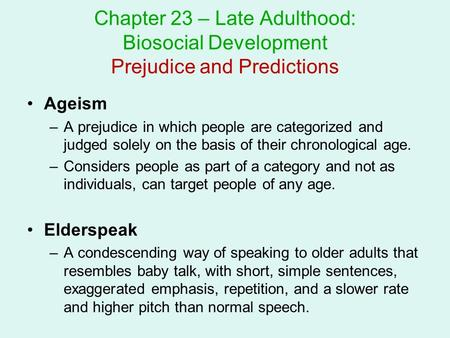 Chapter 23 – Late Adulthood: Biosocial Development Prejudice and Predictions Ageism A prejudice in which people are categorized and judged solely on the.