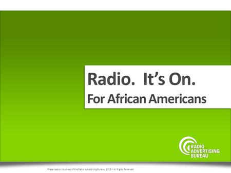 Radio. It's On. For African Americans Radio. It's On. For African Americans Presentation courtesy of the Radio Advertising Bureau, 2015 – All Rights Reserved.