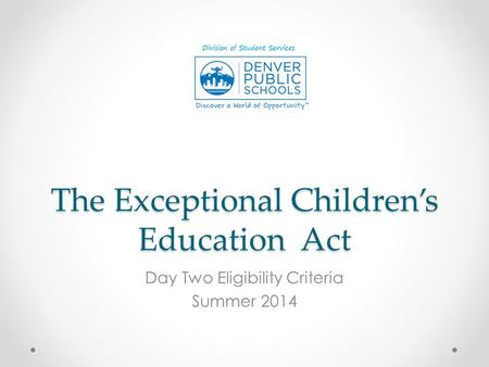 The Exceptional Children's Education Act Day Two Eligibility Criteria Summer 2014.