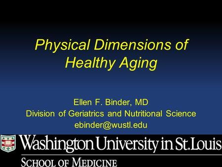 Physical Dimensions of Healthy Aging Ellen F. Binder, MD Division of Geriatrics and Nutritional Science