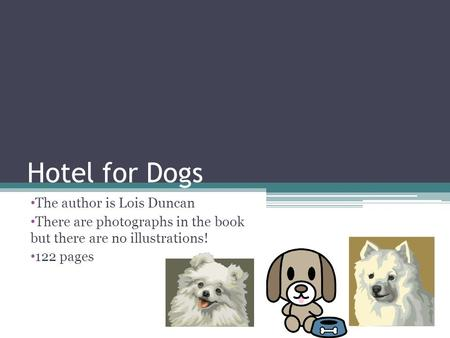 Hotel for Dogs The author is Lois Duncan There are photographs in the book but there are no illustrations! 122 pages.