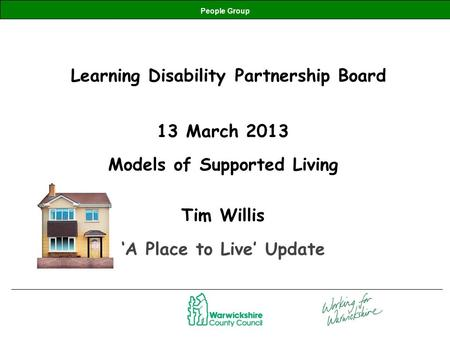 People Group Learning Disability Partnership Board 13 March 2013 Models of Supported Living Tim Willis 'A Place to Live' Update.