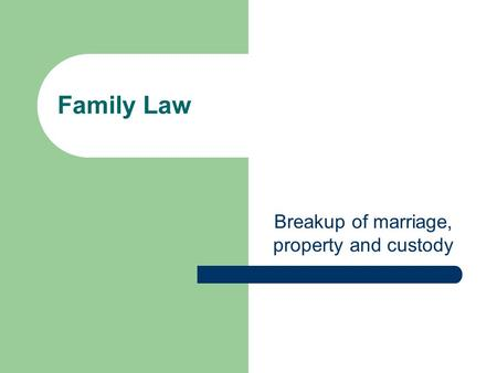 Family Law Breakup of marriage, property and custody.
