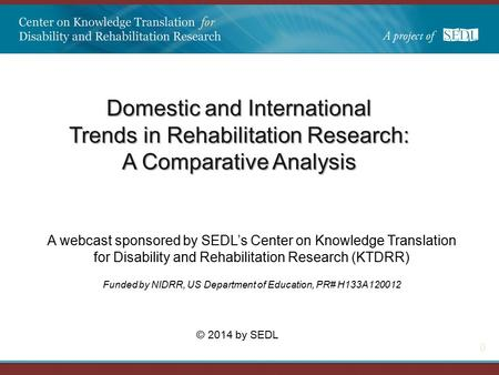 0 Domestic and International Trends in Rehabilitation Research: A Comparative Analysis A webcast sponsored by SEDL's Center on Knowledge Translation for.