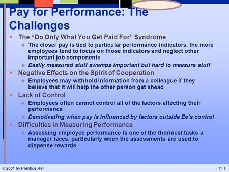 "© 2001 by Prentice Hall 11-1 Pay for Performance: The Challenges  The ""Do Only What You Get Paid For"" Syndrome u The closer pay is tied to particular."