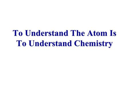 To Understand The Atom Is To Understand Chemistry.