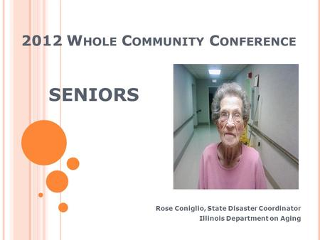 2012 W HOLE C OMMUNITY C ONFERENCE SENIORS Rose Coniglio, State Disaster Coordinator Illinois Department on Aging.