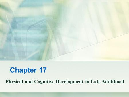 Chapter 17 Physical and Cognitive Development in Late Adulthood.