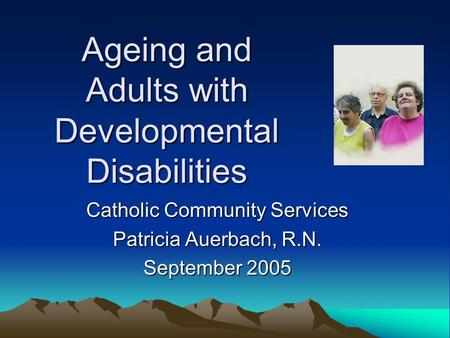 Ageing and Adults with Developmental Disabilities Catholic Community Services Patricia Auerbach, R.N. September 2005.