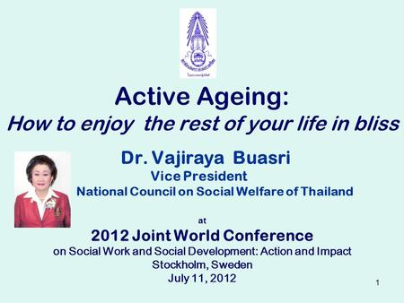 1 Dr. Vajiraya Buasri Vice President National Council on Social Welfare of Thailand at 2012 Joint World Conference on Social Work and Social Development: