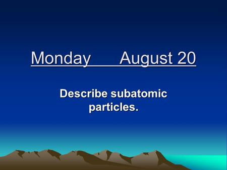 Monday August 20 Describe subatomic particles. Models of the Atom John Dalton—pictured the atom as a hard sphere that was the same throughout.
