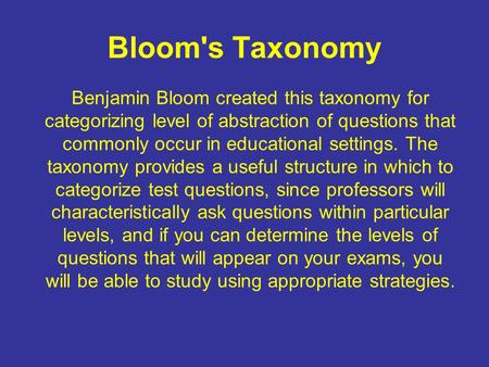 Bloom's Taxonomy Benjamin Bloom created this taxonomy for categorizing level of abstraction of questions that commonly occur in educational settings.