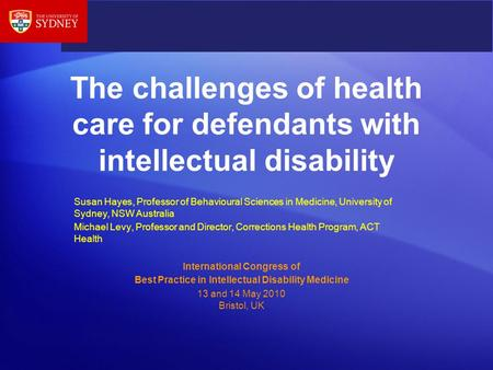 The challenges of health care for defendants with intellectual disability Susan Hayes, Professor of Behavioural Sciences in Medicine, University of Sydney,