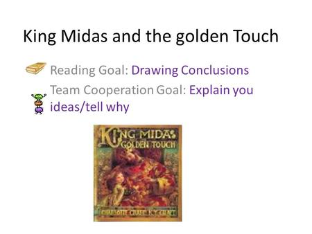King Midas and the golden Touch Reading Goal: Drawing Conclusions Team Cooperation Goal: Explain you ideas/tell why.