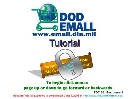 To begin click mouse page up or down to go forward or backwards PDC 301 Enclosure 5 Updated Tutorial expected to be available June 9, 2008 at