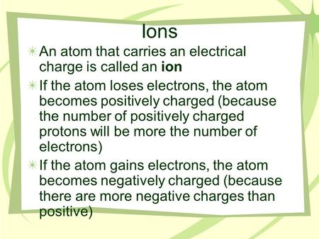 Ions An atom that carries an electrical charge is called an ion If the atom loses electrons, the atom becomes positively charged (because the number of.