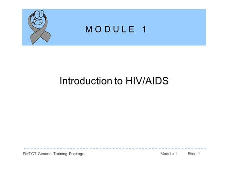 PMTCT Generic Training PackageModule 1Slide 1 Introduction to HIV/AIDS M O D U L E 1.