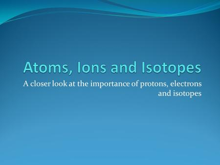Atoms, Ions and Isotopes