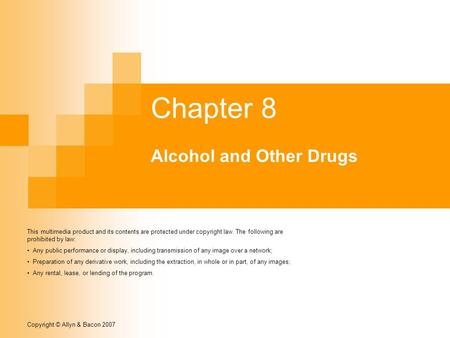 Copyright © Allyn & Bacon 2007 Chapter 8 Alcohol and Other Drugs This multimedia product and its contents are protected under copyright law. The following.