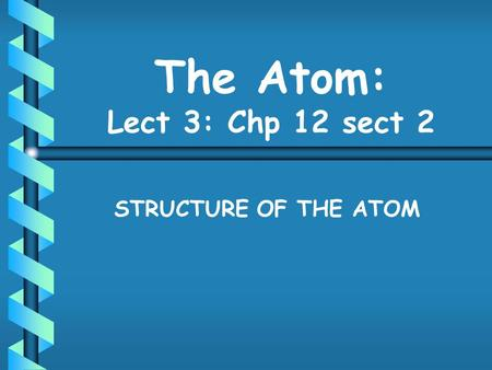 The Atom: Lect 3: Chp 12 sect 2 STRUCTURE OF THE ATOM.
