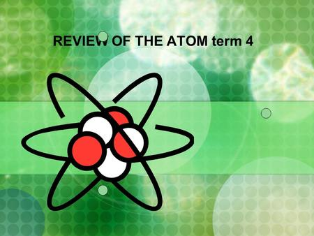 REVIEW OF THE ATOM term 4. ATOMIC STRUCTURE + electron orbit proton neutron.