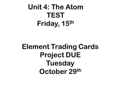 Unit 4: The Atom TEST Friday, 15 th Element Trading Cards Project DUE Tuesday October 29 th.