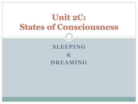 SLEEPING & DREAMING Unit 2C: States of Consciousness.