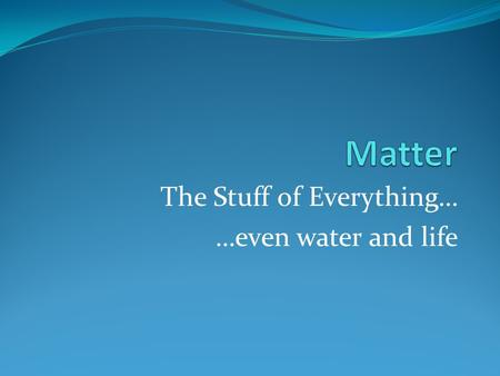 The Stuff of Everything… …even water and life. What is matter? Three Properties of Matter: 1. has mass 2. takes up space 3. shows inertia (force needed.
