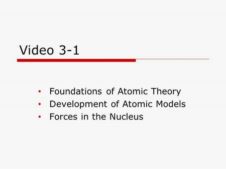 Video 3-1 Foundations of Atomic Theory Development of Atomic Models Forces in the Nucleus.