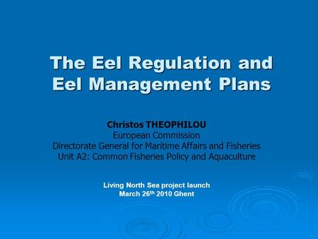 The Eel Regulation and Eel Management Plans Christos THEOPHILOU European Commission Directorate General for Maritime Affairs and Fisheries Unit A2: Common.