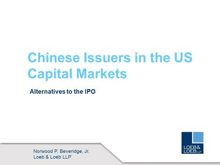 ©2006 LOEB & LOEB LLP Chinese Issuers in the US Capital Markets Alternatives to the IPO Norwood P. Beveridge, Jr. Loeb & Loeb LLP.