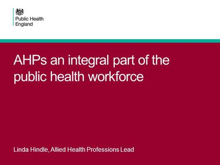 AHPs an integral part of the public health workforce Linda Hindle, Allied Health Professions Lead.