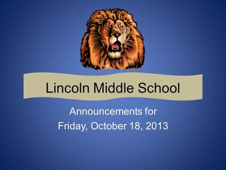Lincoln Middle School Announcements for Friday, October 18, 2013.
