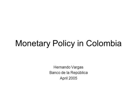 Monetary Policy in Colombia Hernando Vargas Banco de la República April 2005.