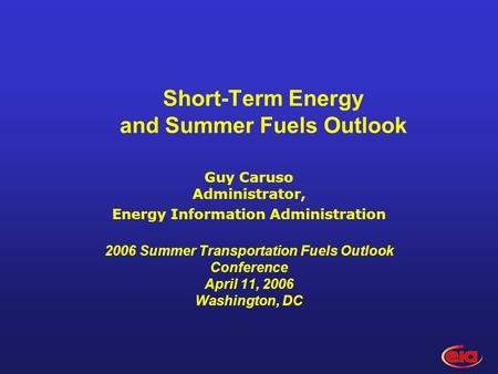 Short-Term Energy and Summer Fuels Outlook Guy Caruso Administrator, Energy Information Administration 2006 Summer Transportation Fuels Outlook Conference.