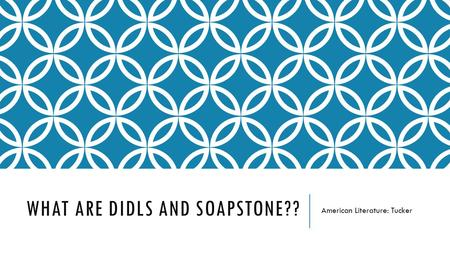 WHAT ARE DIDLS AND SOAPSTONE?? American Literature: Tucker.
