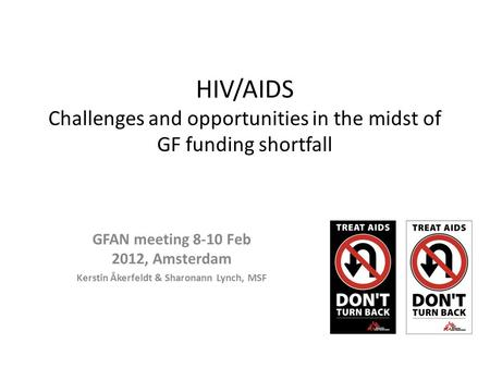 HIV/AIDS Challenges and opportunities in the midst of GF funding shortfall GFAN meeting 8-10 Feb 2012, Amsterdam Kerstin Åkerfeldt & Sharonann Lynch, MSF.